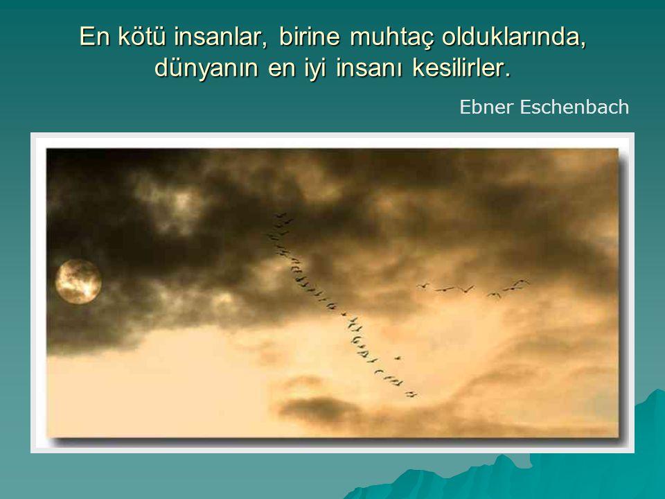 En kötü insanlar, birine muhtaç olduklarında, dünyanın en iyi insanı kesilirler. Ebner Eschenbach