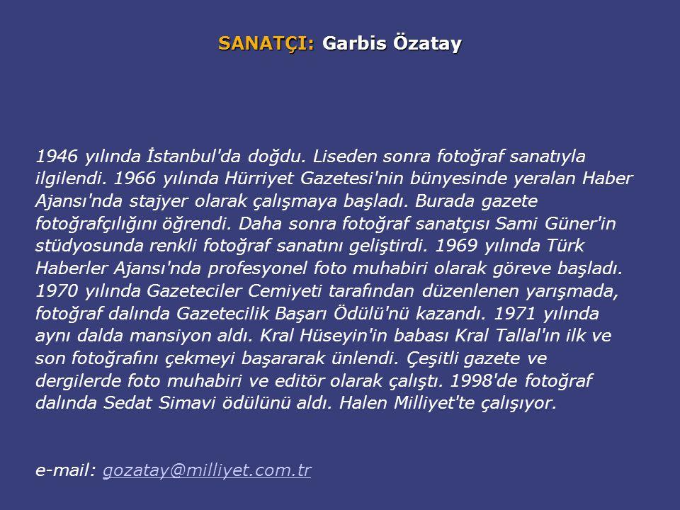 SANATÇI: Garbis Özatay 1946 yılında İstanbul'da doğdu. Liseden sonra fotoğraf sanatıyla ilgilendi. 1966 yılında Hürriyet Gazetesi'nin bünyesinde yeral
