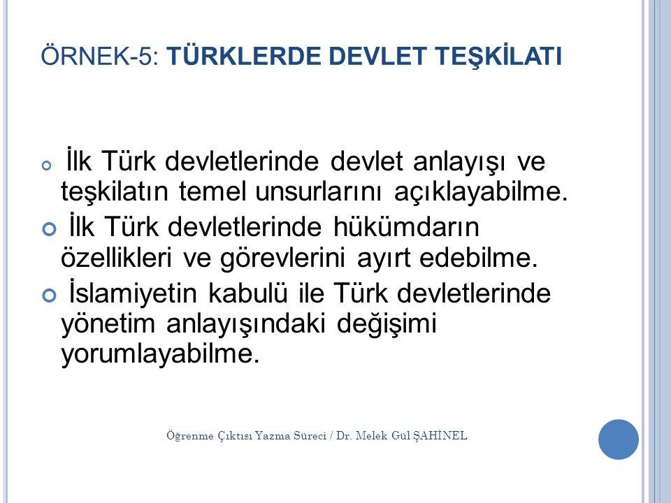ÖRNEK-5: TÜRKLERDE DEVLET TEŞKİLATI İlk Türk devletlerinde devlet anlayışı ve teşkilatın temel unsurlarını açıklayabilme. İlk Türk devletlerinde hüküm