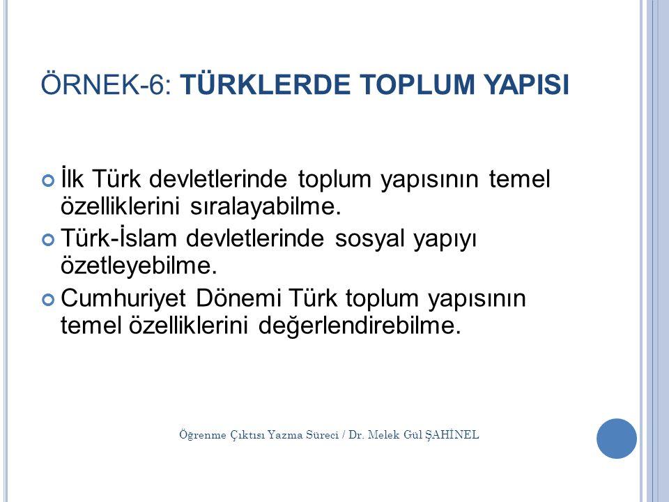 ÖRNEK-6: TÜRKLERDE TOPLUM YAPISI İlk Türk devletlerinde toplum yapısının temel özelliklerini sıralayabilme. Türk-İslam devletlerinde sosyal yapıyı öze