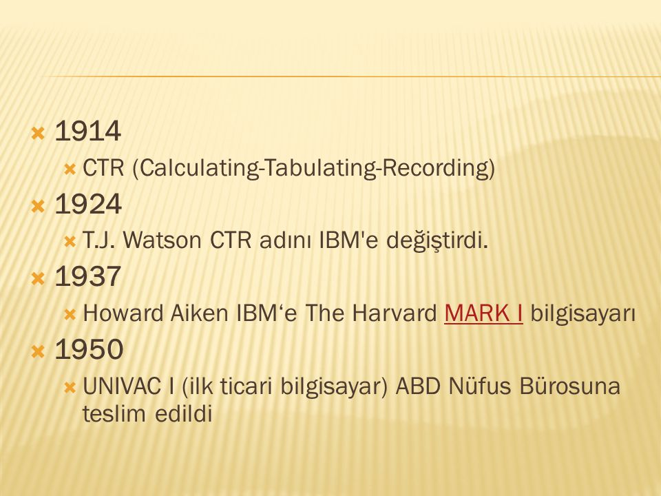  1914  CTR (Calculating-Tabulating-Recording)  1924  T.J. Watson CTR adını IBM'e değiştirdi.  1937  Howard Aiken IBM'e The Harvard MARK I bilgis