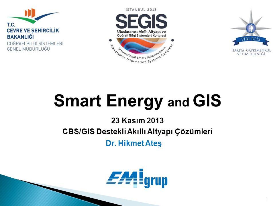 1 Smart Energy and GIS Dr. Hikmet Ateş 23 Kasım 2013 CBS/GIS Destekli Akıllı Altyapı Çözümleri