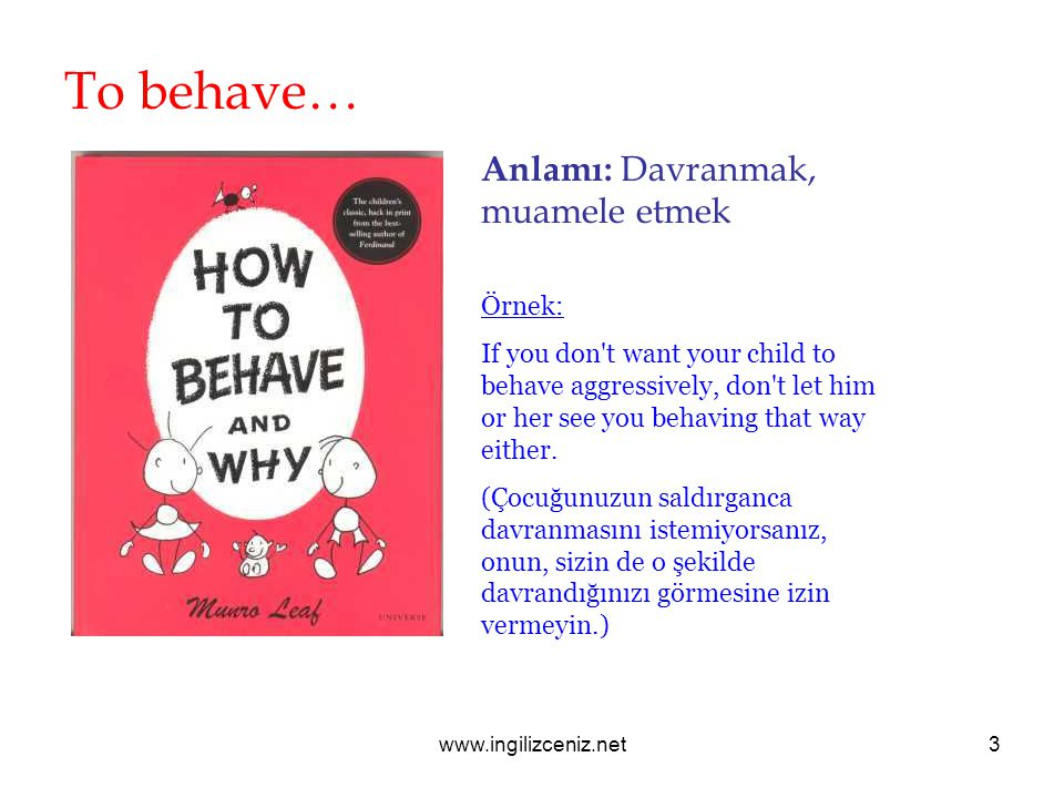 www.ingilizceniz.net3 To behave… Anlamı: Davranmak, muamele etmek Örnek: If you don t want your child to behave aggressively, don t let him or her see you behaving that way either.