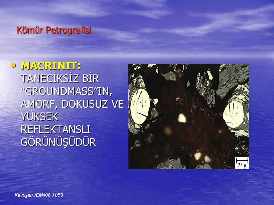 Kömür Petrografisi • MACRINIT: TANECİKSİZ BİR GROUNDMASS IN, AMORF, DOKUSUZ VE YÜKSEK REFLEKTANSLI GÖRÜNÜŞÜDÜR Kavuşan JEM408 31/53