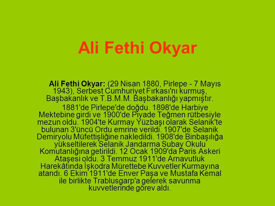 Ali Fethi Okyar Ali Fethi Okyar: (29 Nisan 1880, Pirlepe - 7 Mayıs 1943), Serbest Cumhuriyet Fırkası nı kurmuş, Başbakanlık ve T.B.M.M.
