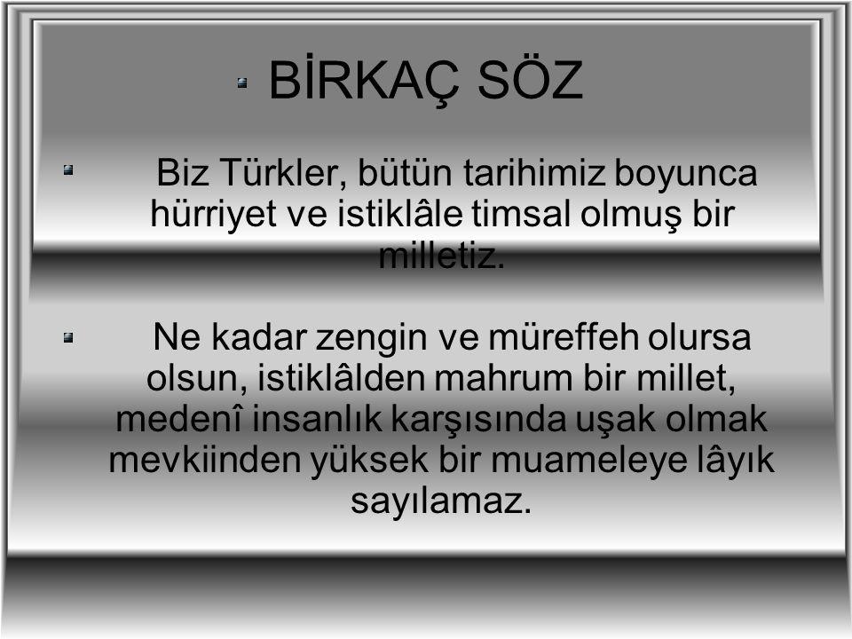BİRKAÇ SÖZ Biz Türkler, bütün tarihimiz boyunca hürriyet ve istiklâle timsal olmuş bir milletiz.