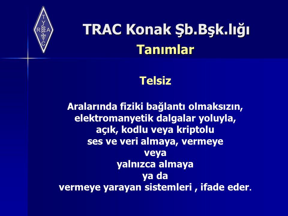 TRAC Konak Şb.Bşk.lığı Tanımlar Telsiz Aralarında fiziki bağlantı olmaksızın, elektromanyetik dalgalar yoluyla, açık, kodlu veya kriptolu ses ve veri