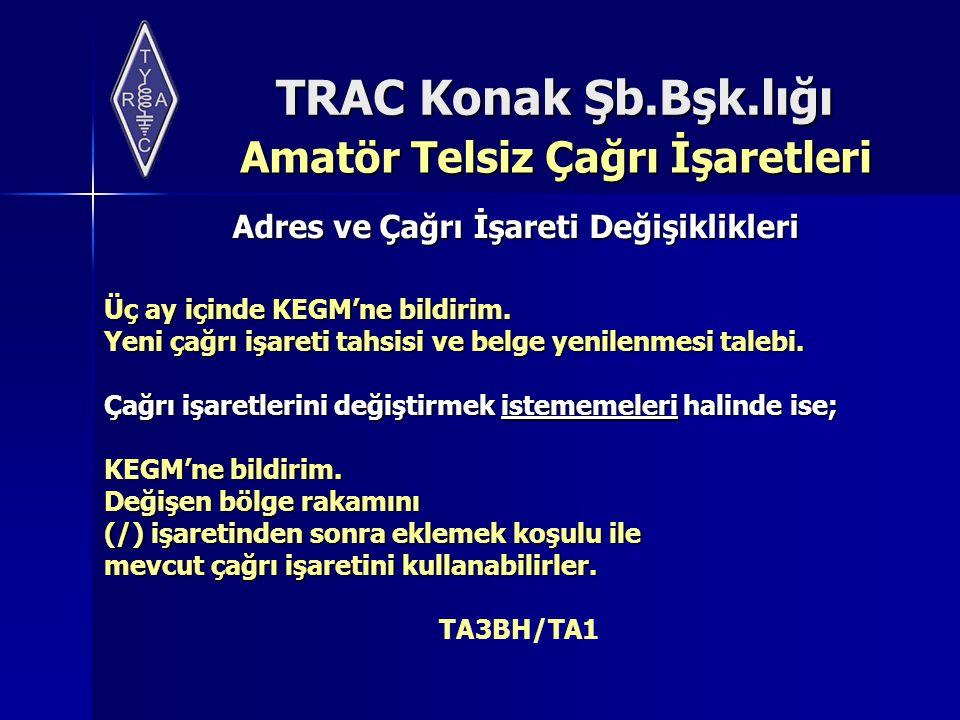 TRAC Konak Şb.Bşk.lığı Amatör Telsiz Çağrı İşaretleri Amatör Telsiz Çağrı İşaretleri Adres ve Çağrı İşareti Değişiklikleri Üç ay içinde KEGM'ne bildir