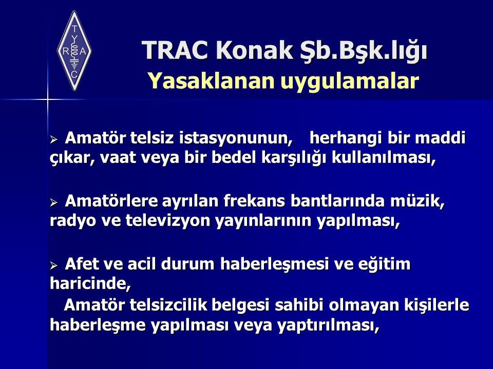 TRAC Konak Şb.Bşk.lığı Yasaklanan uygulamalar  Amatör telsiz istasyonunun, herhangi bir maddi çıkar, vaat veya bir bedel karşılığı kullanılması,  Am