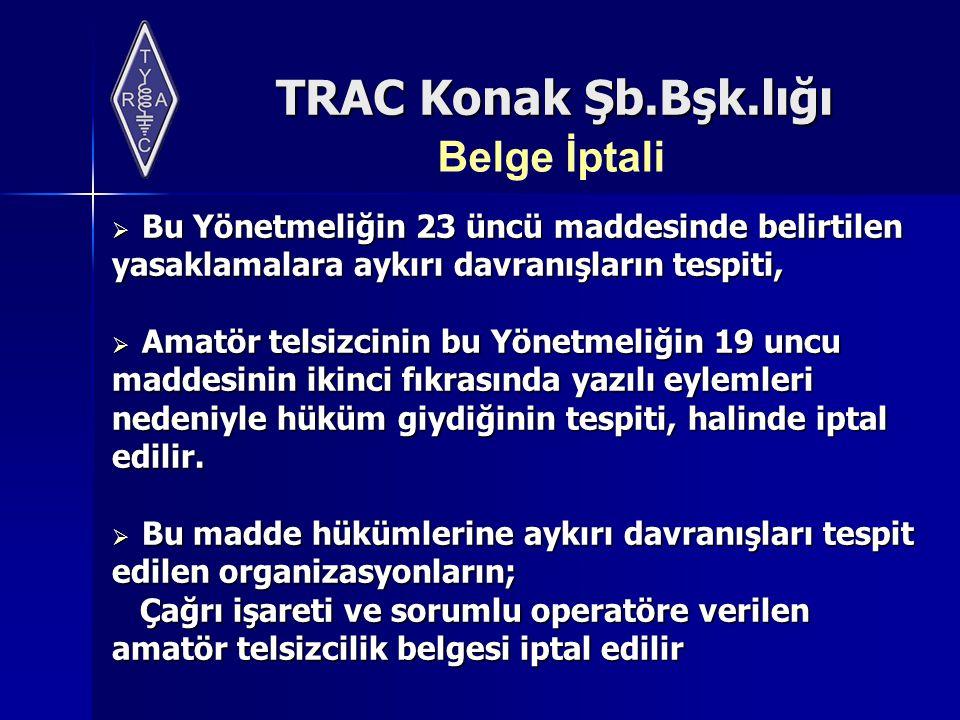 TRAC Konak Şb.Bşk.lığı Belge İptali  Bu Yönetmeliğin 23 üncü maddesinde belirtilen yasaklamalara aykırı davranışların tespiti,  Amatör telsizcinin b