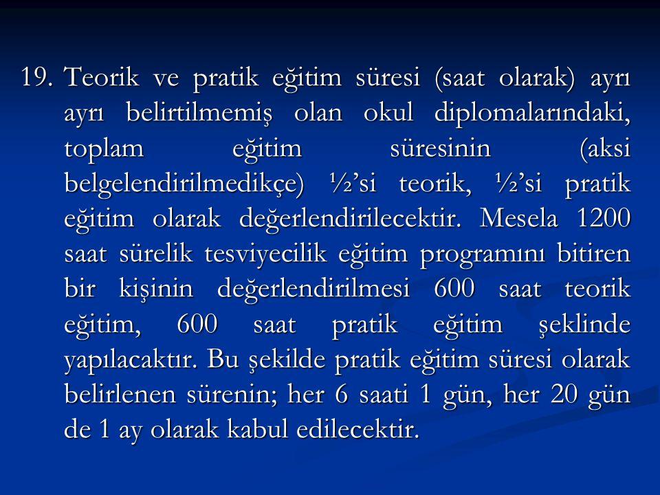 19.Teorik ve pratik eğitim süresi (saat olarak) ayrı ayrı belirtilmemiş olan okul diplomalarındaki, toplam eğitim süresinin (aksi belgelendirilmedikçe) ½'si teorik, ½'si pratik eğitim olarak değerlendirilecektir.