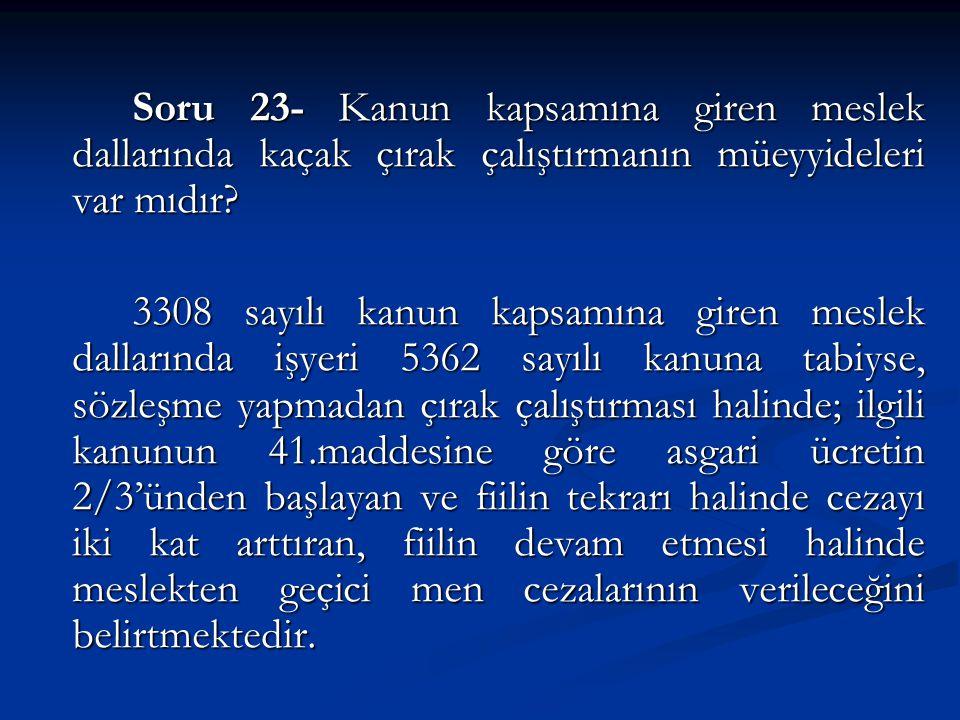 Soru 23- Kanun kapsamına giren meslek dallarında kaçak çırak çalıştırmanın müeyyideleri var mıdır.