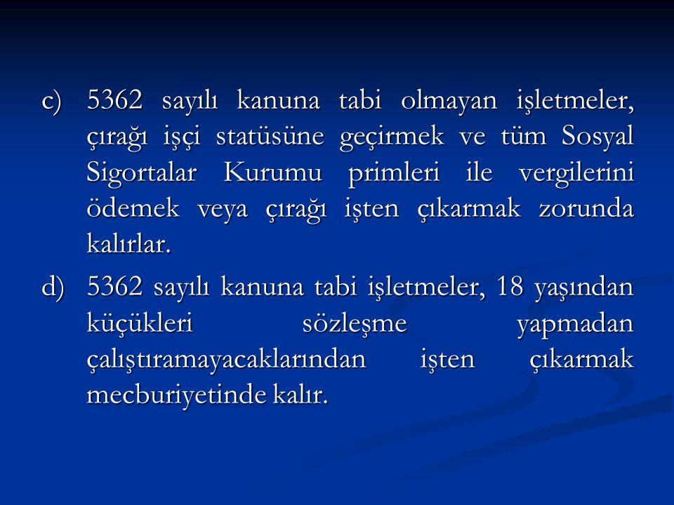 c)5362 sayılı kanuna tabi olmayan işletmeler, çırağı işçi statüsüne geçirmek ve tüm Sosyal Sigortalar Kurumu primleri ile vergilerini ödemek veya çırağı işten çıkarmak zorunda kalırlar.