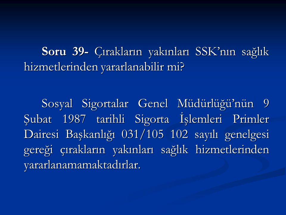 Soru 39- Çırakların yakınları SSK'nın sağlık hizmetlerinden yararlanabilir mi.