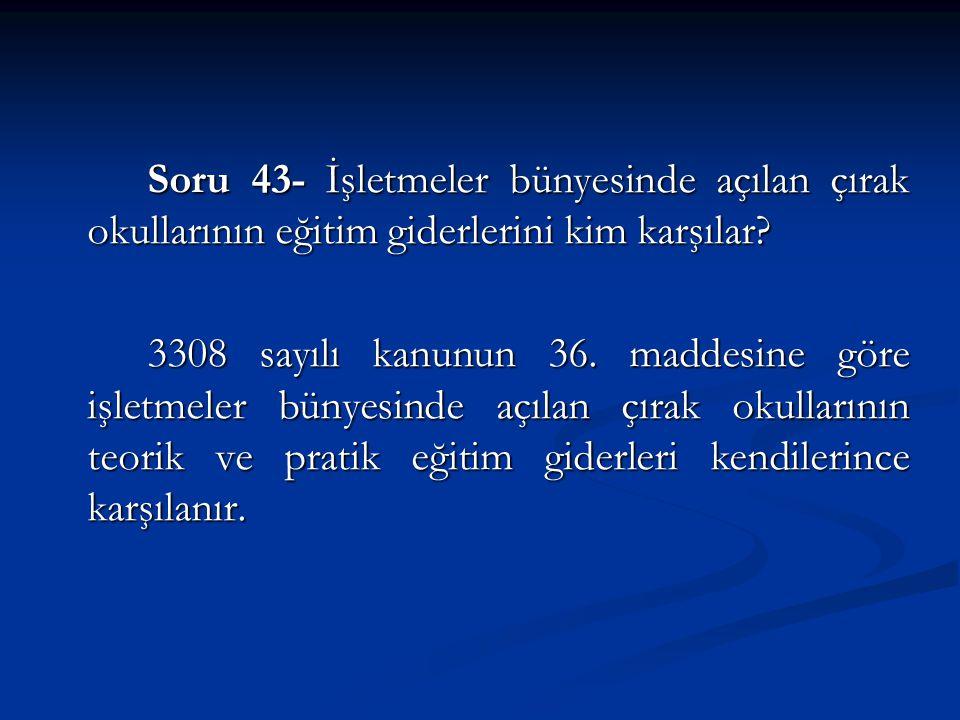 Soru 43- İşletmeler bünyesinde açılan çırak okullarının eğitim giderlerini kim karşılar.