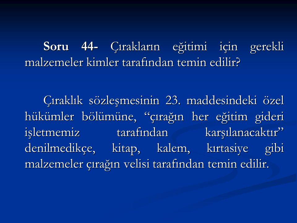 Soru 44- Çırakların eğitimi için gerekli malzemeler kimler tarafından temin edilir.