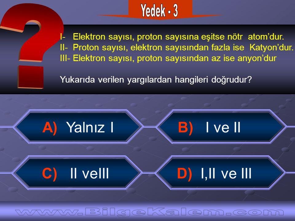 I- Elektron sayısı, proton sayısına eşitse nötr atom'dur. II- Proton sayısı, elektron sayısından fazla ise Katyon'dur. III- Elektron sayısı, proton sa