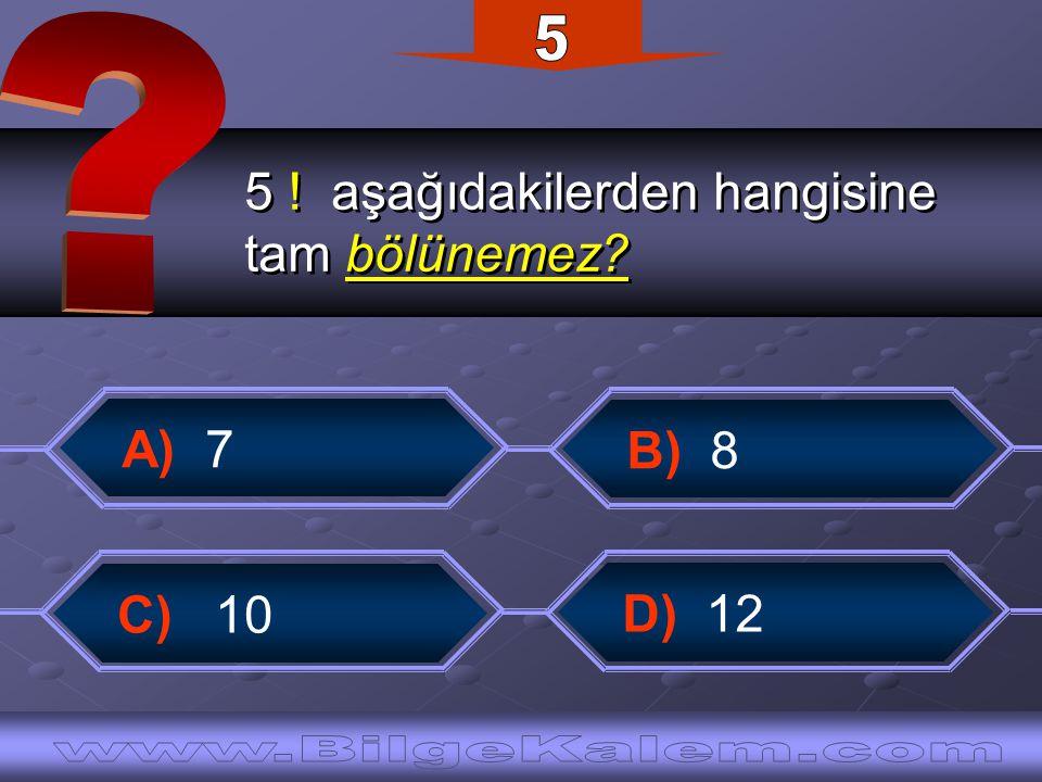 5 ! aşağıdakilerden hangisine tam bölünemez? 5 ! aşağıdakilerden hangisine tam bölünemez? B) 8 D) 12 A) 7 C) 10