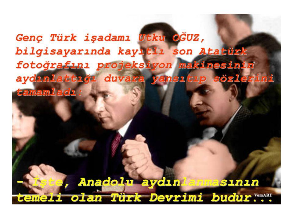 Genç Türk işadamı Utku OĞUZ, bilgisayarında kayıtlı son Atatürk fotoğrafını projeksiyon makinesinin aydınlattığı duvara yansıtıp sözlerini tamamladı: - İşte, Anadolu aydınlanmasının temeli olan Türk Devrimi budur...