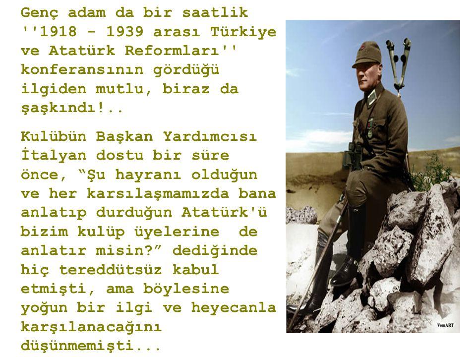 Genç adam da bir saatlik ''1918 - 1939 arası Türkiye ve Atatürk Reformları'' konferansının gördüğü ilgiden mutlu, biraz da şaşkındı!.. Kulübün Başkan