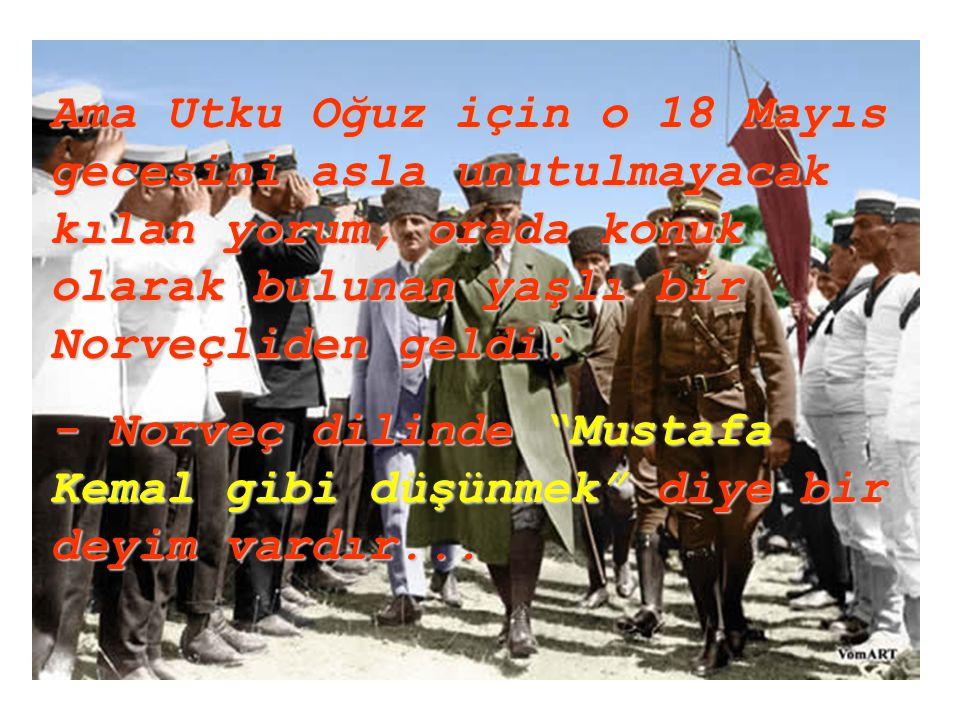 Ama Utku Oğuz için o 18 Mayıs gecesini asla unutulmayacak kılan yorum, orada konuk olarak bulunan yaşlı bir Norveçliden geldi: - Norveç dilinde Mustafa Kemal gibi düşünmek diye bir deyim vardır...