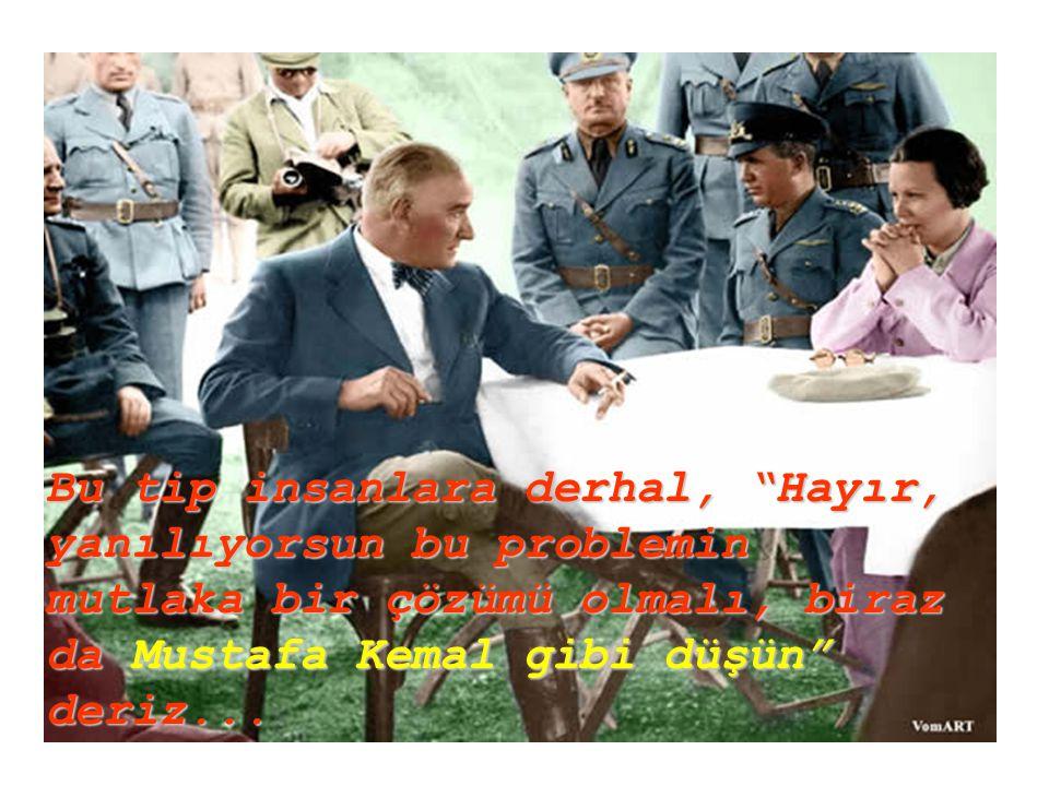 Bu tip insanlara derhal, Hayır, yanılıyorsun bu problemin mutlaka bir çözümü olmalı, biraz da Mustafa Kemal gibi düşün deriz...