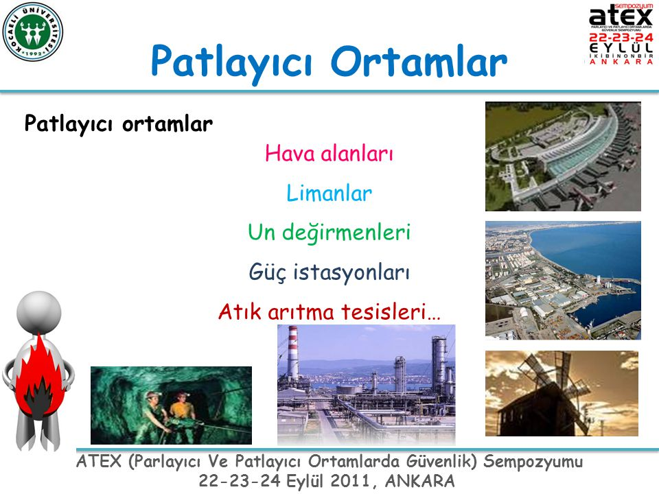ATEX (Parlayıcı Ve Patlayıcı Ortamlarda Güvenlik) Sempozyumu 22-23-24 Eylül 2011, ANKARA Patlayıcı ortam Yanıcı maddelerin gaz, buhar, sis ve tozlarının atmosferik koşullar altında hava ile oluşturduğu ve herhangi bir tutuşturucu kaynakla temasında tümüyle yanabilen karışımı ( Patlayıcı Ortamların Tehlikelerinden Çalışanların Korunması Hakkında Yönetmelik, 26.12.2003 tarih ve 25328 Sayılı R.G) Atmosfer şartları altında, tutuşma oluştuktan sonra yanmanın tüm yanmamış karışıma yayıldığı gaz, buhar, sis veya toz halindeki yanıcı maddelerin hava ile karışımı (Muhtemel Patlayıcı Ortamda Kullanılan Teçhizat Ve Koruyucu Sistemler İle İlgili Yönetmelik, (94/9/AT)) Tutuşma başladıktan sonra yanmanın, yanmamış karışımın tamamına yayıldığı, gaz, buhar, duman veya toz haldeki yanıcı maddelerin ortam şartlarında havayla oluşturduğu karışım (Direktif 94/9/EC, Bölüm 1, Madde 1).