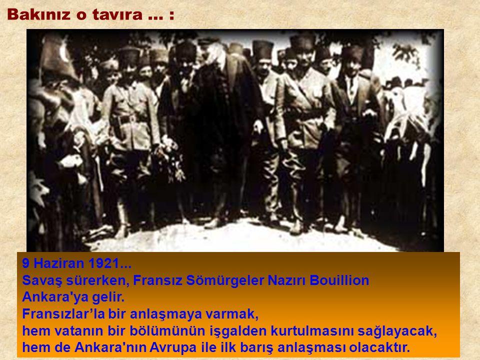 Bakınız o tavıra … : 9 Haziran 1921... Savaş sürerken, Fransız Sömürgeler Nazırı Bouillion Ankara'ya gelir. Fransızlar'la bir anlaşmaya varmak, hem va