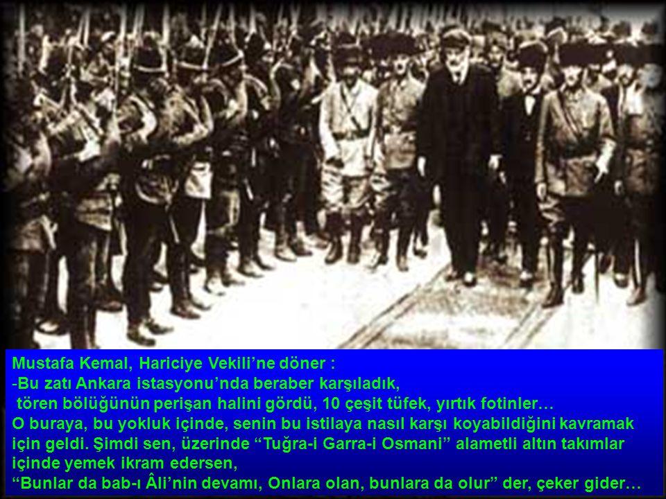 Mustafa Kemal, Hariciye Vekili'ne döner : -Bu zatı Ankara istasyonu'nda beraber karşıladık, tören bölüğünün perişan halini gördü, 10 çeşit tüfek, yırtık fotinler… O buraya, bu yokluk içinde, senin bu istilaya nasıl karşı koyabildiğini kavramak için geldi.