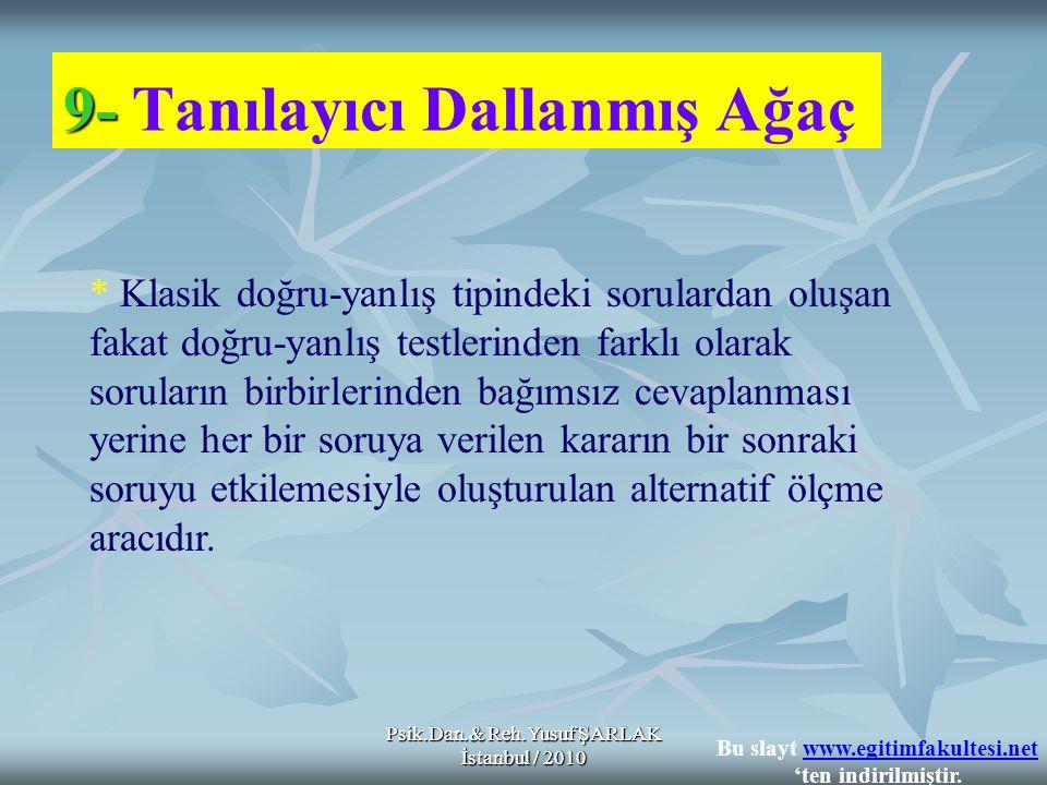 Psik.Dan.& Reh.Yusuf ŞARLAK İstanbul / 2010 9- 9- Tanılayıcı Dallanmış Ağaç * Klasik doğru-yanlış tipindeki sorulardan oluşan fakat doğru-yanlış testlerinden farklı olarak soruların birbirlerinden bağımsız cevaplanması yerine her bir soruya verilen kararın bir sonraki soruyu etkilemesiyle oluşturulan alternatif ölçme aracıdır.