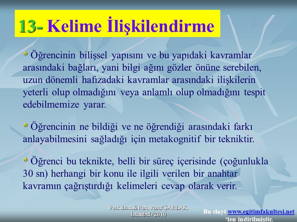 Psik.Dan.& Reh.Yusuf ŞARLAK İstanbul / 2010 13- 13- Kelime İlişkilendirme * * Öğrencinin bilişsel yapısını ve bu yapıdaki kavramlar arasındaki bağları, yani bilgi ağını gözler önüne serebilen, uzun dönemli hafızadaki kavramlar arasındaki ilişkilerin yeterli olup olmadığını veya anlamlı olup olmadığını tespit edebilmemize yarar.