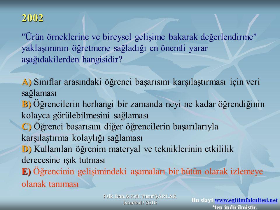 Psik.Dan.& Reh.Yusuf ŞARLAK İstanbul / 2010 A) B) C) D) E) Ürün örneklerine ve bireysel gelişime bakarak değerlendirme yaklaşımının öğretmene sağladığı en önemli yarar aşağıdakilerden hangisidir.
