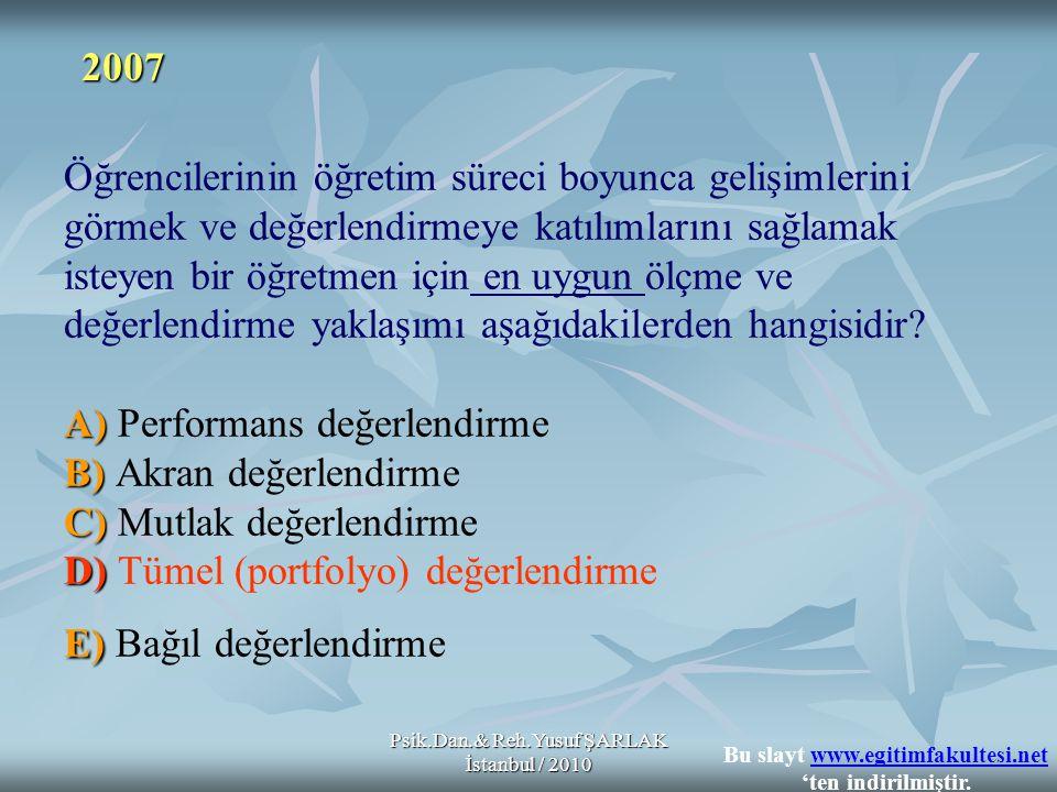 Psik.Dan.& Reh.Yusuf ŞARLAK İstanbul / 2010 A) B) C) D) E) Öğrencilerinin öğretim süreci boyunca gelişimlerini görmek ve değerlendirmeye katılımlarını sağlamak isteyen bir öğretmen için en uygun ölçme ve değerlendirme yaklaşımı aşağıdakilerden hangisidir.