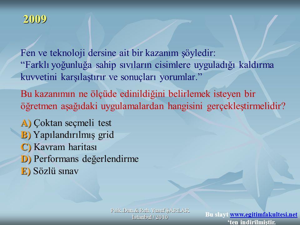 Psik.Dan.& Reh.Yusuf ŞARLAK İstanbul / 2010 A) B) C) D) E) Fen ve teknoloji dersine ait bir kazanım şöyledir: Farklı yoğunluğa sahip sıvıların cisimlere uyguladığı kaldırma kuvvetini karşılaştırır ve sonuçları yorumlar. Bu kazanımın ne ölçüde edinildiğini belirlemek isteyen bir öğretmen aşağıdaki uygulamalardan hangisini gerçekleştirmelidir.
