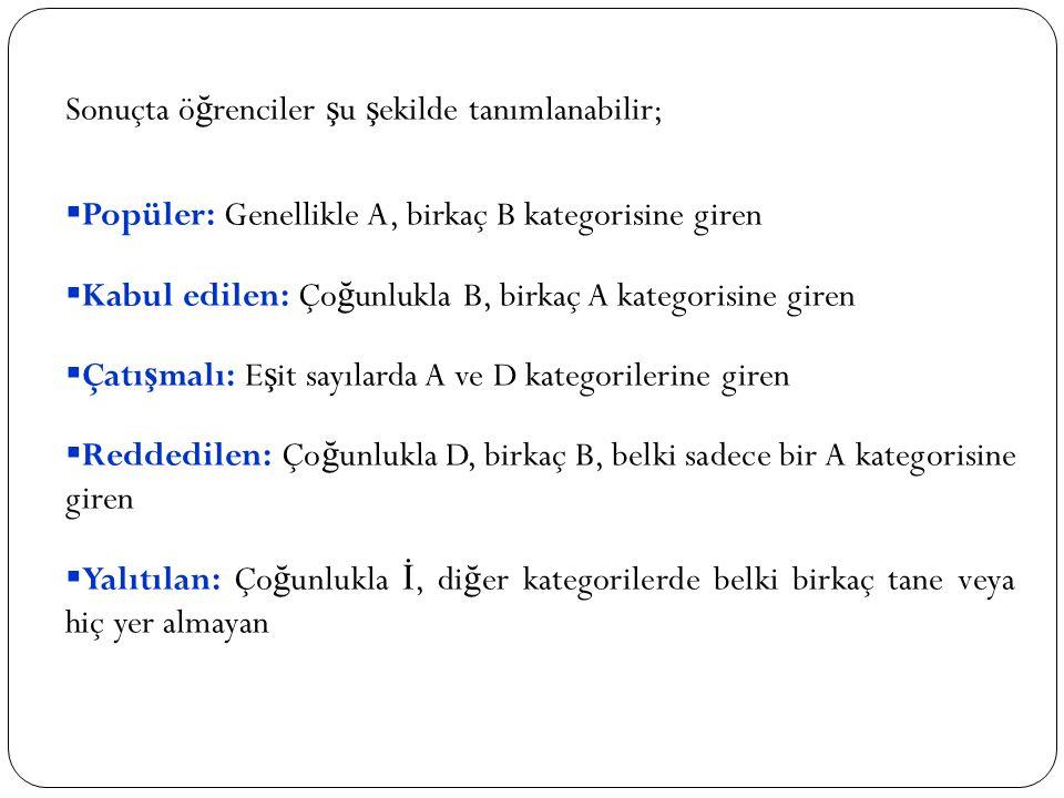 Sonuçta ö ğ renciler ş u ş ekilde tanımlanabilir;  Popüler: Genellikle A, birkaç B kategorisine giren  Kabul edilen: Ço ğ unlukla B, birkaç A kategorisine giren  Çatı ş malı: E ş it sayılarda A ve D kategorilerine giren  Reddedilen: Ço ğ unlukla D, birkaç B, belki sadece bir A kategorisine giren  Yalıtılan: Ço ğ unlukla İ, di ğ er kategorilerde belki birkaç tane veya hiç yer almayan