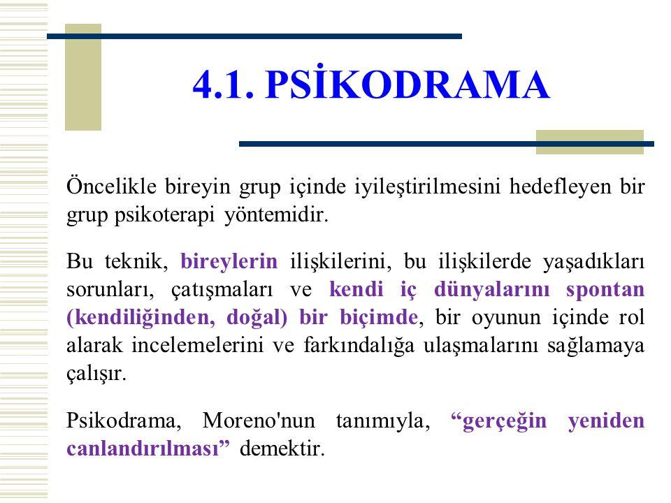 4.1. PSİKODRAMA Öncelikle bireyin grup içinde iyileştirilmesini hedefleyen bir grup psikoterapi yöntemidir. Bu teknik, bireylerin ilişkilerini, bu ili