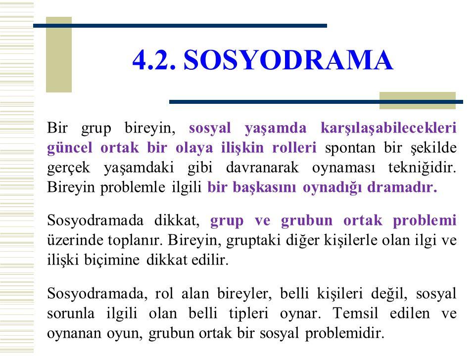 4.2. SOSYODRAMA Bir grup bireyin, sosyal yaşamda karşılaşabilecekleri güncel ortak bir olaya ilişkin rolleri spontan bir şekilde gerçek yaşamdaki gibi