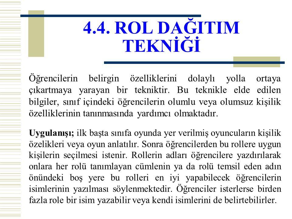 4.4. ROL DAĞITIM TEKNİĞİ Öğrencilerin belirgin özelliklerini dolaylı yolla ortaya çıkartmaya yarayan bir tekniktir. Bu teknikle elde edilen bilgiler,
