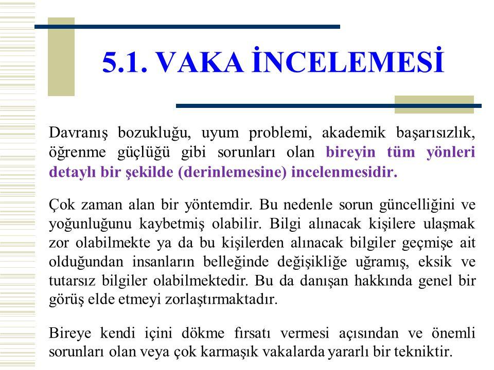 5.1. VAKA İNCELEMESİ Davranış bozukluğu, uyum problemi, akademik başarısızlık, öğrenme güçlüğü gibi sorunları olan bireyin tüm yönleri detaylı bir şek