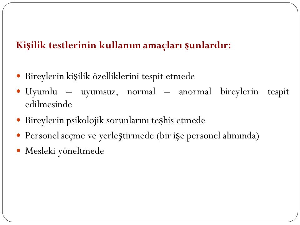 Ki ş ilik testlerinin kullanım amaçları ş unlardır:  Bireylerin ki ş ilik özelliklerini tespit etmede  Uyumlu – uyumsuz, normal – anormal bireylerin