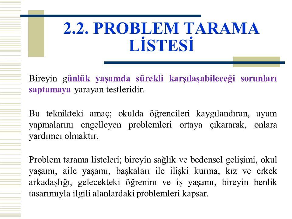 2.2. PROBLEM TARAMA LİSTESİ Bireyin günlük yaşamda sürekli karşılaşabileceği sorunları saptamaya yarayan testleridir. Bu teknikteki amaç; okulda öğren