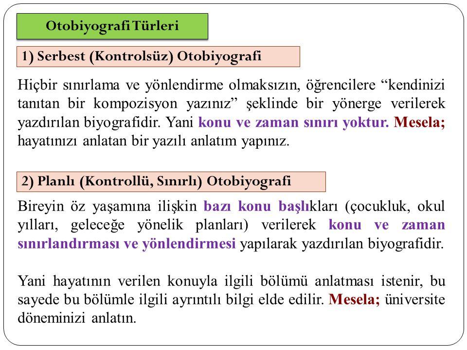 Otobiyografi Türleri 1) Serbest (Kontrolsüz) Otobiyografi Hiçbir sınırlama ve yönlendirme olmaksızın, öğrencilere kendinizi tanıtan bir kompozisyon yazınız şeklinde bir yönerge verilerek yazdırılan biyografidir.