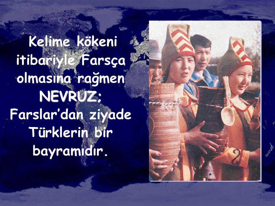 NEVRUZ; Kelime kökeni itibariyle Farsça olmasına rağmen NEVRUZ; Farslar'dan ziyade Türklerin bir bayramıdır.