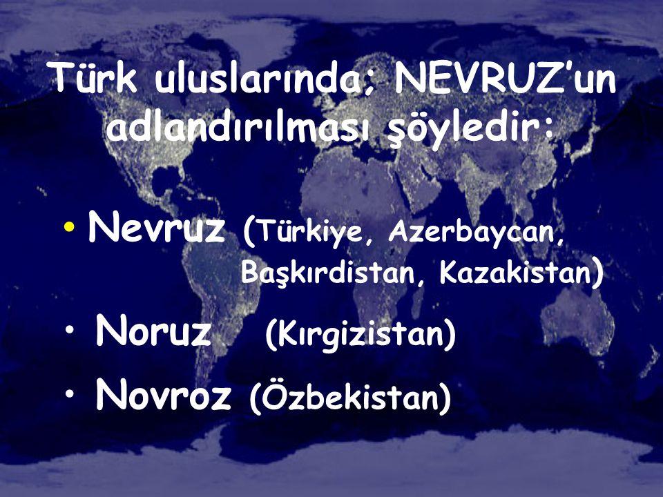 Türk uluslarında; NEVRUZ'un adlandırılması şöyledir: • Nevruz ( Türkiye, Azerbaycan, Başkırdistan, Kazakistan ) • Noruz (Kırgizistan) • Novroz (Özbeki