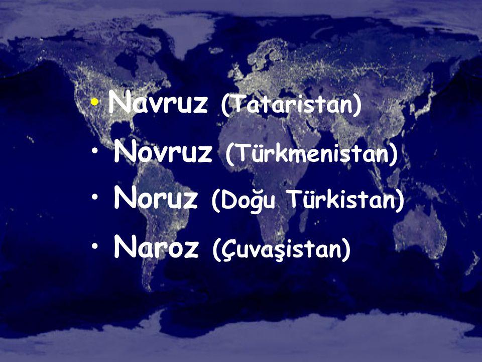 • Navruz (Tataristan) • Novruz (Türkmenistan) • Noruz (Doğu Türkistan) • Naroz (Çuvaşistan)