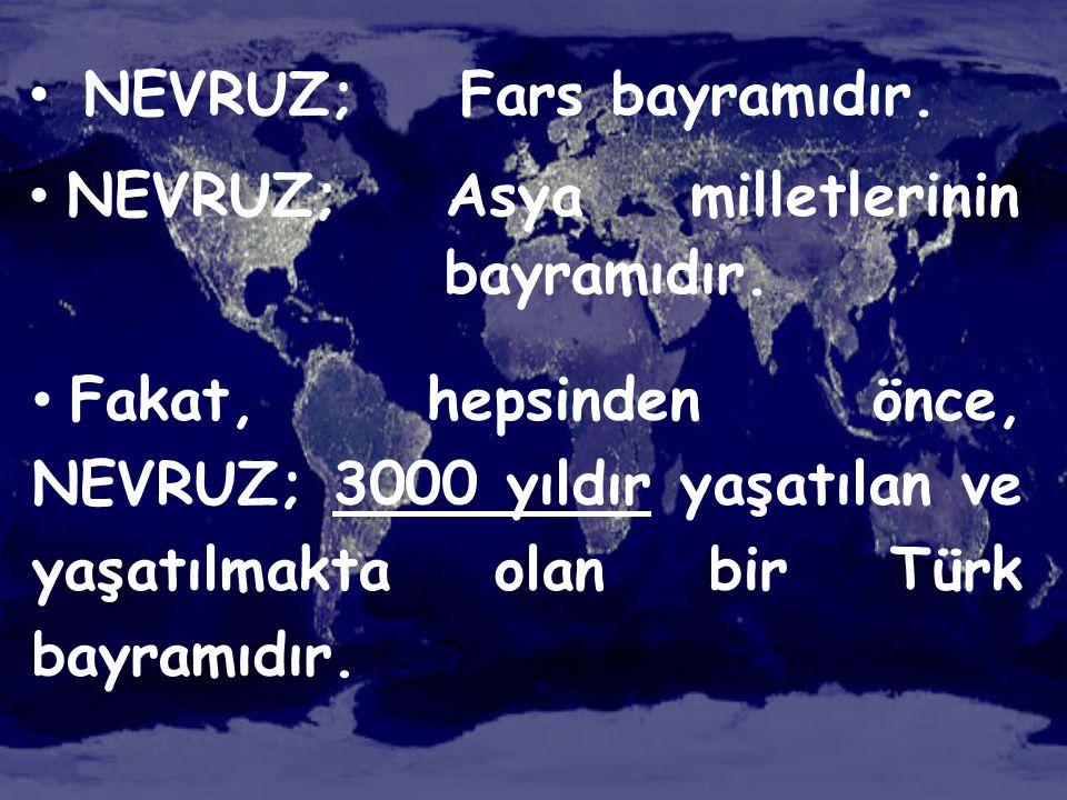 • NEVRUZ; Fars bayramıdır. • NEVRUZ; Asya milletlerinin bayramıdır. • Fakat, hepsinden önce, NEVRUZ; 3000 yıldır yaşatılan ve yaşatılmakta olan bir Tü