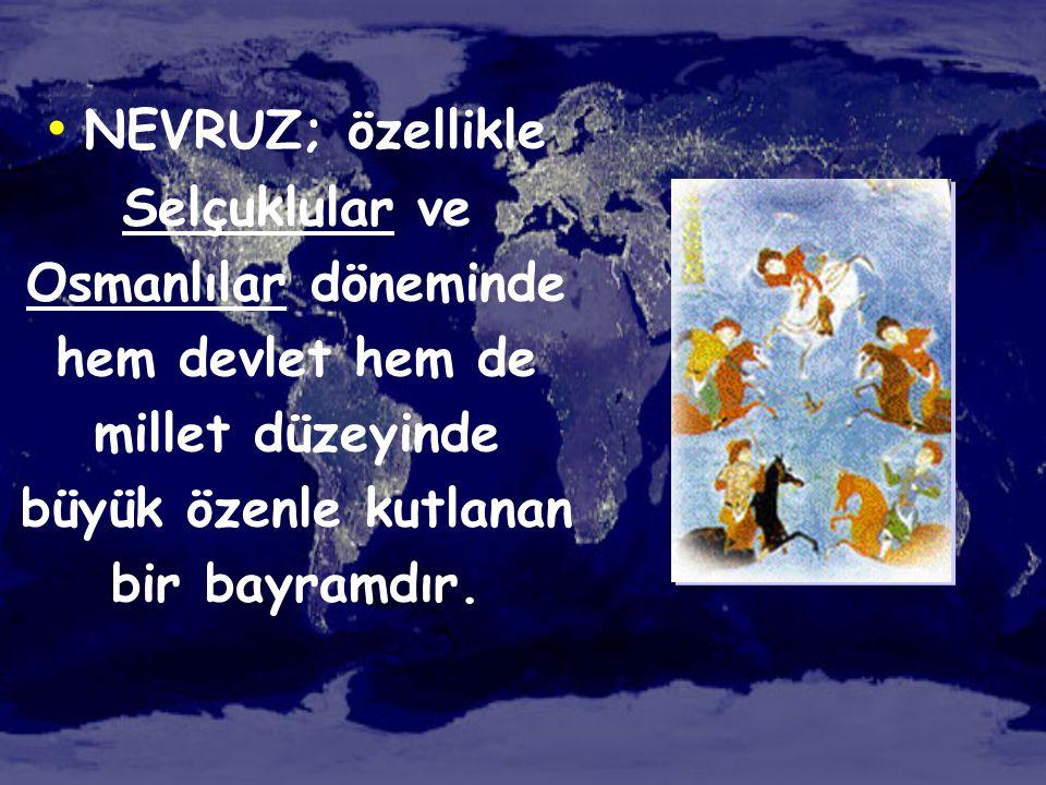• NEVRUZ; özellikle Selçuklular ve Osmanlılar döneminde hem devlet hem de millet düzeyinde büyük özenle kutlanan bir bayramdır.