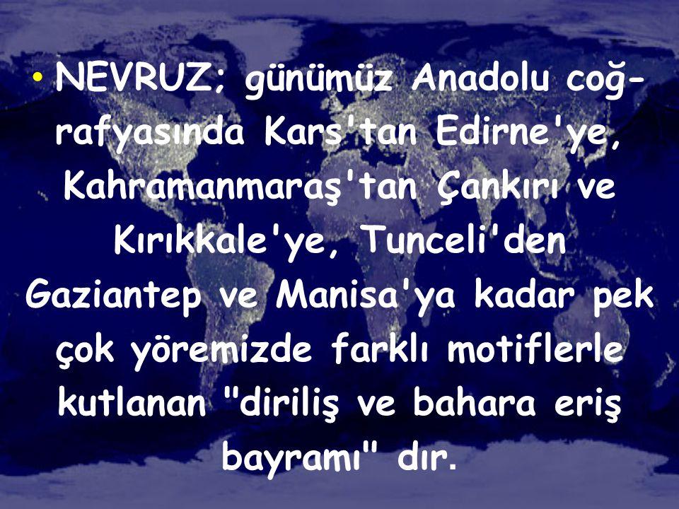 • NEVRUZ; günümüz Anadolu coğ- rafyasında Kars'tan Edirne'ye, Kahramanmaraş'tan Çankırı ve Kırıkkale'ye, Tunceli'den Gaziantep ve Manisa'ya kadar pek