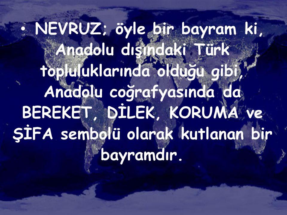 • NEVRUZ; öyle bir bayram ki, Anadolu dışındaki Türk topluluklarında olduğu gibi, Anadolu coğrafyasında da BEREKET, DİLEK, KORUMA ve ŞİFA sembolü olar