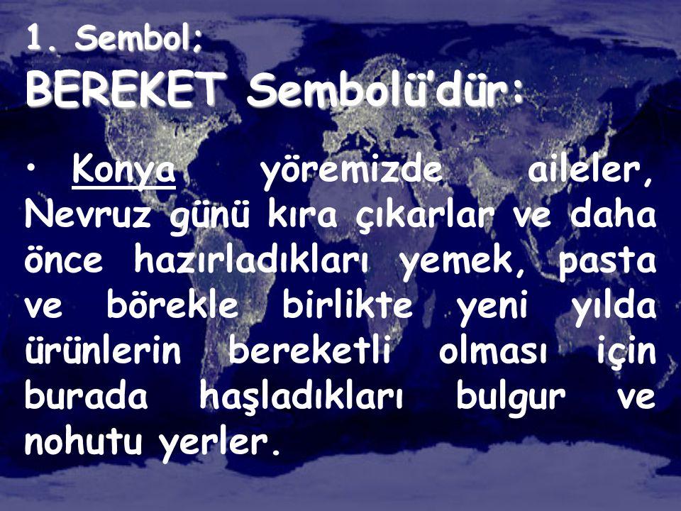 1. Sembol; BEREKET Sembolü'dür: • Konya yöremizde aileler, Nevruz günü kıra çıkarlar ve daha önce hazırladıkları yemek, pasta ve börekle birlikte yeni